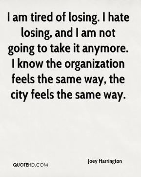 I am tired of losing. I hate losing, and I am not going to take it anymore. I know the organization feels the same way, the city feels the same way.