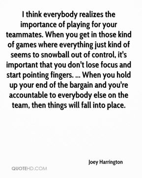 I think everybody realizes the importance of playing for your teammates. When you get in those kind of games where everything just kind of seems to snowball out of control, it's important that you don't lose focus and start pointing fingers. ... When you hold up your end of the bargain and you're accountable to everybody else on the team, then things will fall into place.