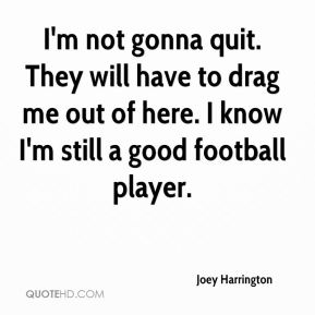 I'm not gonna quit. They will have to drag me out of here. I know I'm still a good football player.