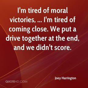 Joey Harrington  - I'm tired of moral victories, ... I'm tired of coming close. We put a drive together at the end, and we didn't score.