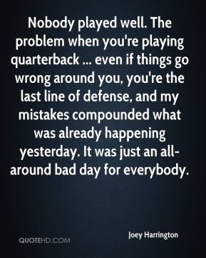 Nobody played well. The problem when you're playing quarterback ... even if things go wrong around you, you're the last line of defense, and my mistakes compounded what was already happening yesterday. It was just an all-around bad day for everybody.