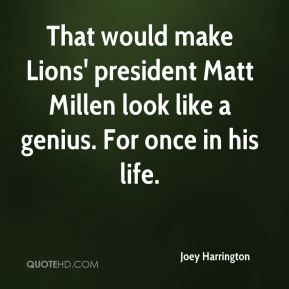 That would make Lions' president Matt Millen look like a genius. For once in his life.