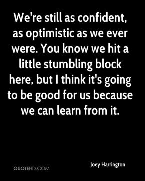 We're still as confident, as optimistic as we ever were. You know we hit a little stumbling block here, but I think it's going to be good for us because we can learn from it.
