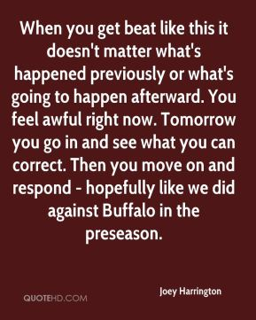 Joey Harrington  - When you get beat like this it doesn't matter what's happened previously or what's going to happen afterward. You feel awful right now. Tomorrow you go in and see what you can correct. Then you move on and respond - hopefully like we did against Buffalo in the preseason.