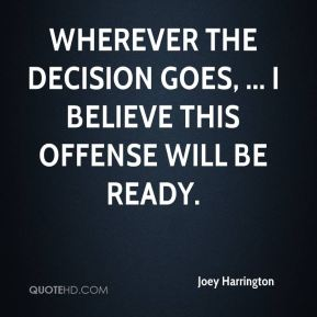 Joey Harrington  - Wherever the decision goes, ... I believe this offense will be ready.