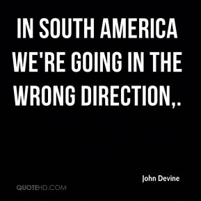 John Devine  - In South America we're going in the wrong direction.