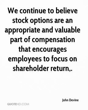 John Devine  - We continue to believe stock options are an appropriate and valuable part of compensation that encourages employees to focus on shareholder return.