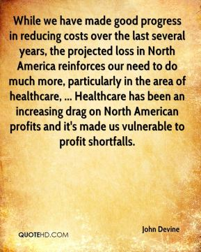 John Devine  - While we have made good progress in reducing costs over the last several years, the projected loss in North America reinforces our need to do much more, particularly in the area of healthcare, ... Healthcare has been an increasing drag on North American profits and it's made us vulnerable to profit shortfalls.