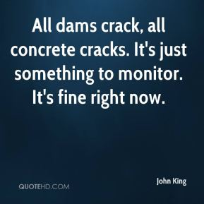 All dams crack, all concrete cracks. It's just something to monitor. It's fine right now.