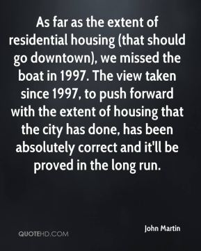 John Martin  - As far as the extent of residential housing (that should go downtown), we missed the boat in 1997. The view taken since 1997, to push forward with the extent of housing that the city has done, has been absolutely correct and it'll be proved in the long run.