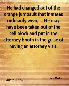 He had changed out of the orange jumpsuit that inmates ordinarily wear, ... He may have been taken out of the cell block and put in the attorney booth in the guise of having an attorney visit.