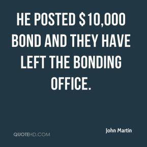 John Martin  - He posted $10,000 bond and they have left the bonding office.