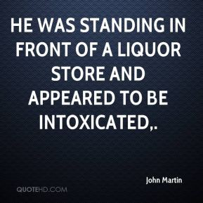 John Martin  - He was standing in front of a liquor store and appeared to be intoxicated.