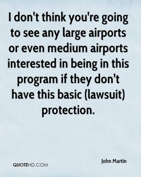 I don't think you're going to see any large airports or even medium airports interested in being in this program if they don't have this basic (lawsuit) protection.