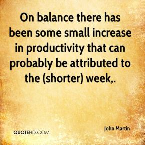 John Martin  - On balance there has been some small increase in productivity that can probably be attributed to the (shorter) week.