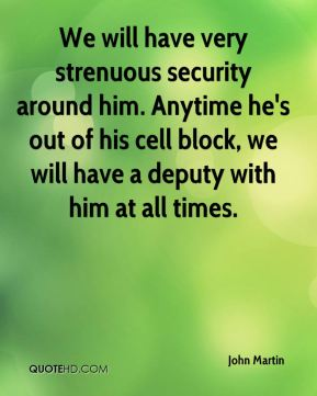 We will have very strenuous security around him. Anytime he's out of his cell block, we will have a deputy with him at all times.
