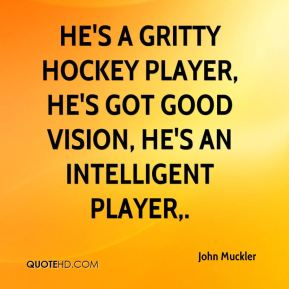 John Muckler  - He's a gritty hockey player, he's got good vision, he's an intelligent player.