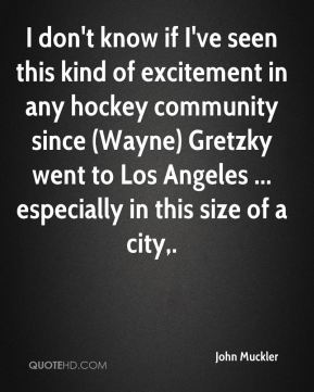 John Muckler  - I don't know if I've seen this kind of excitement in any hockey community since (Wayne) Gretzky went to Los Angeles ... especially in this size of a city.