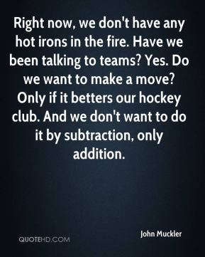 John Muckler  - Right now, we don't have any hot irons in the fire. Have we been talking to teams? Yes. Do we want to make a move? Only if it betters our hockey club. And we don't want to do it by subtraction, only addition.
