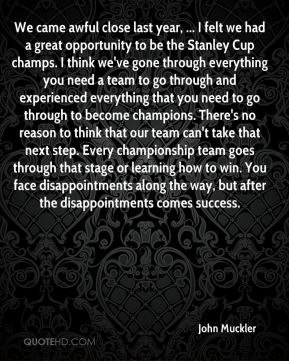 John Muckler  - We came awful close last year, ... I felt we had a great opportunity to be the Stanley Cup champs. I think we've gone through everything you need a team to go through and experienced everything that you need to go through to become champions. There's no reason to think that our team can't take that next step. Every championship team goes through that stage or learning how to win. You face disappointments along the way, but after the disappointments comes success.