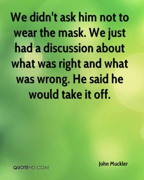 John Muckler  - We didn't ask him not to wear the mask. We just had a discussion about what was right and what was wrong. He said he would take it off.