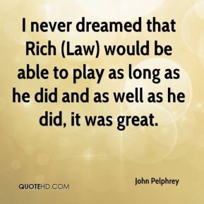 John Pelphrey  - I never dreamed that Rich (Law) would be able to play as long as he did and as well as he did, it was great.