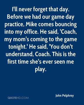 I'll never forget that day. Before we had our game day practice, Mike comes bouncing into my office. He said, 'Coach, my mom's coming to the game tonight.' He said, 'You don't understand, Coach. This is the first time she's ever seen me play.