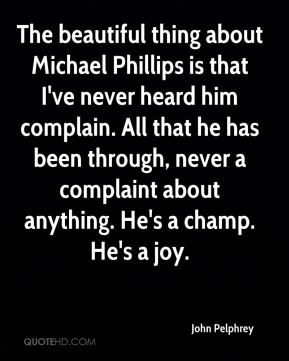 John Pelphrey  - The beautiful thing about Michael Phillips is that I've never heard him complain. All that he has been through, never a complaint about anything. He's a champ. He's a joy.