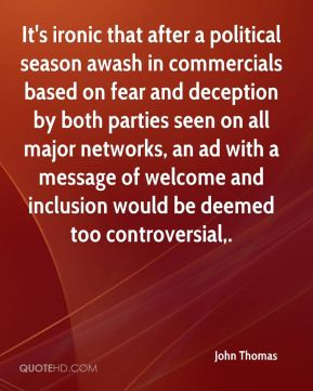 John Thomas  - It's ironic that after a political season awash in commercials based on fear and deception by both parties seen on all major networks, an ad with a message of welcome and inclusion would be deemed too controversial.