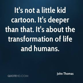 It's not a little kid cartoon. It's deeper than that. It's about the transformation of life and humans.