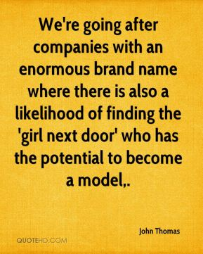 We're going after companies with an enormous brand name where there is also a likelihood of finding the 'girl next door' who has the potential to become a model.