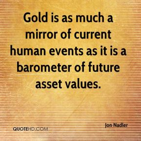 Gold is as much a mirror of current human events as it is a barometer of future asset values.