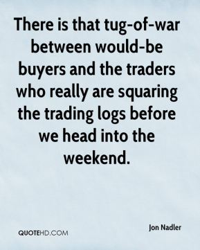 Jon Nadler  - There is that tug-of-war between would-be buyers and the traders who really are squaring the trading logs before we head into the weekend.