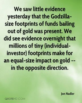 We saw little evidence yesterday that the Godzilla-size footprints of funds bailing out of gold was present. We did see evidence overnight that millions of tiny (individual-investor) footprints make for an equal-size impact on gold -- in the opposite direction.