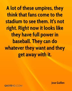 Jose Guillen  - A lot of these umpires, they think that fans come to the stadium to see them. It's not right. Right now it looks like they have full power in baseball. They can do whatever they want and they get away with it.