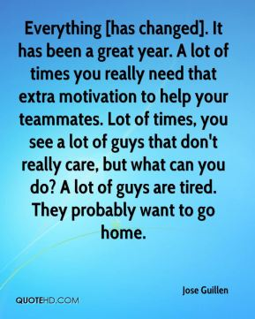 Jose Guillen  - Everything [has changed]. It has been a great year. A lot of times you really need that extra motivation to help your teammates. Lot of times, you see a lot of guys that don't really care, but what can you do? A lot of guys are tired. They probably want to go home.