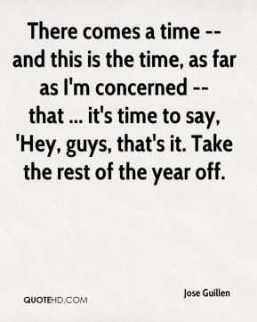 Jose Guillen  - There comes a time -- and this is the time, as far as I'm concerned -- that ... it's time to say, 'Hey, guys, that's it. Take the rest of the year off.