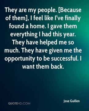 Jose Guillen  - They are my people. [Because of them], I feel like I've finally found a home. I gave them everything I had this year. They have helped me so much. They have given me the opportunity to be successful. I want them back.
