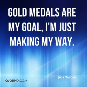 Julia Mancuso  - Gold medals are my goal, I'm just making my way.