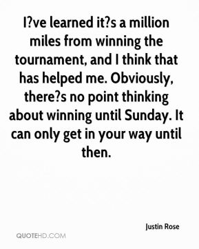 Justin Rose  - I?ve learned it?s a million miles from winning the tournament, and I think that has helped me. Obviously, there?s no point thinking about winning until Sunday. It can only get in your way until then.