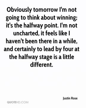 Justin Rose  - Obviously tomorrow I'm not going to think about winning; it's the halfway point. I'm not uncharted, it feels like I haven't been there in a while, and certainly to lead by four at the halfway stage is a little different.