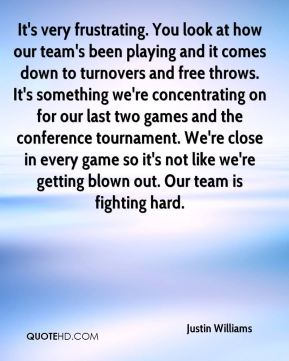 It's very frustrating. You look at how our team's been playing and it comes down to turnovers and free throws. It's something we're concentrating on for our last two games and the conference tournament. We're close in every game so it's not like we're getting blown out. Our team is fighting hard.