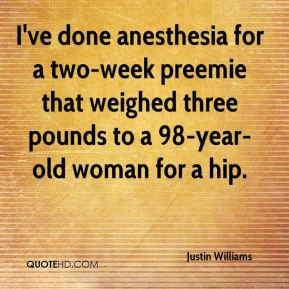 Justin Williams  - I've done anesthesia for a two-week preemie that weighed three pounds to a 98-year-old woman for a hip.