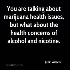 You are talking about marijuana health issues, but what about the health concerns of alcohol and nicotine.