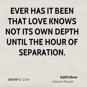 Kahlil Gibran  - Ever has it been that love knows not its own depth until the hour of separation.