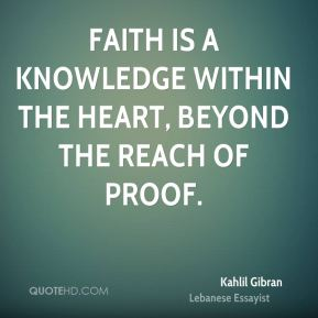 Kahlil Gibran  - Faith is a knowledge within the heart, beyond the reach of proof.