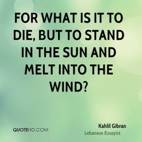 Kahlil Gibran  - For what is it to die, But to stand in the sun and melt into the wind?