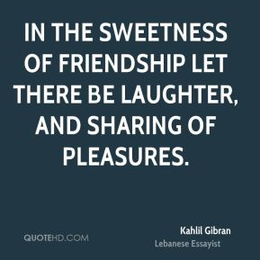 Kahlil Gibran  - In the sweetness of friendship let there be laughter, and sharing of pleasures.
