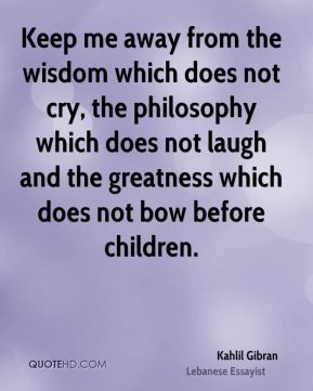 Kahlil Gibran  - Keep me away from the wisdom which does not cry, the philosophy which does not laugh and the greatness which does not bow before children.
