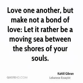 Kahlil Gibran  - Love one another, but make not a bond of love: Let it rather be a moving sea between the shores of your souls.
